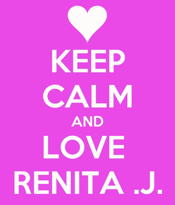 KEEP CALM AND LOVE  RENITA .J.