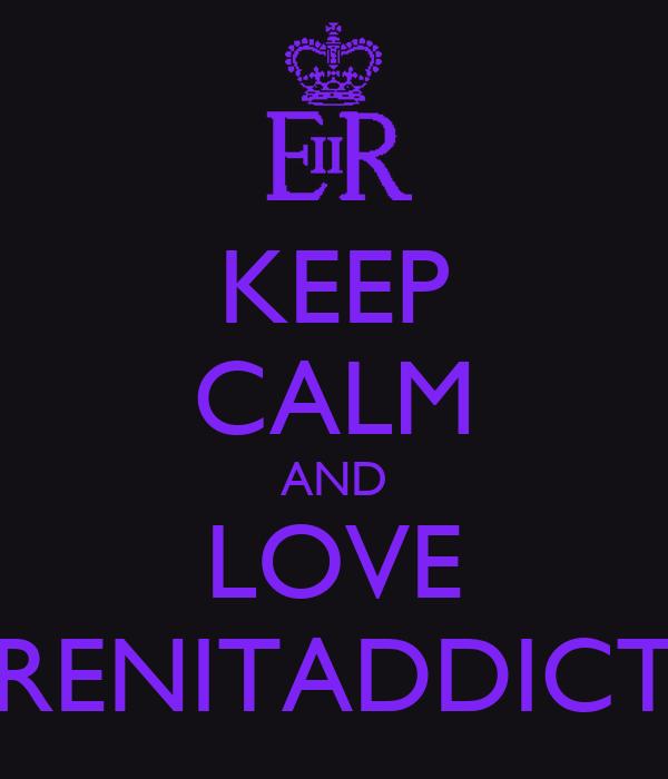 KEEP CALM AND LOVE RENITADDICT