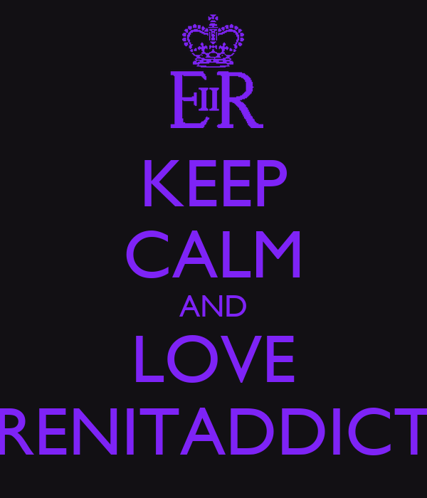 KEEP CALM AND LOVE RENITADDICT