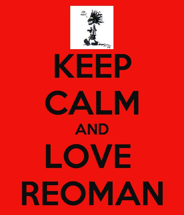 KEEP CALM AND LOVE  REOMAN