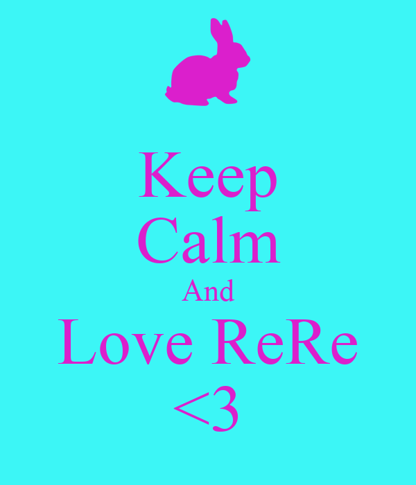 Keep Calm And Love ReRe <3