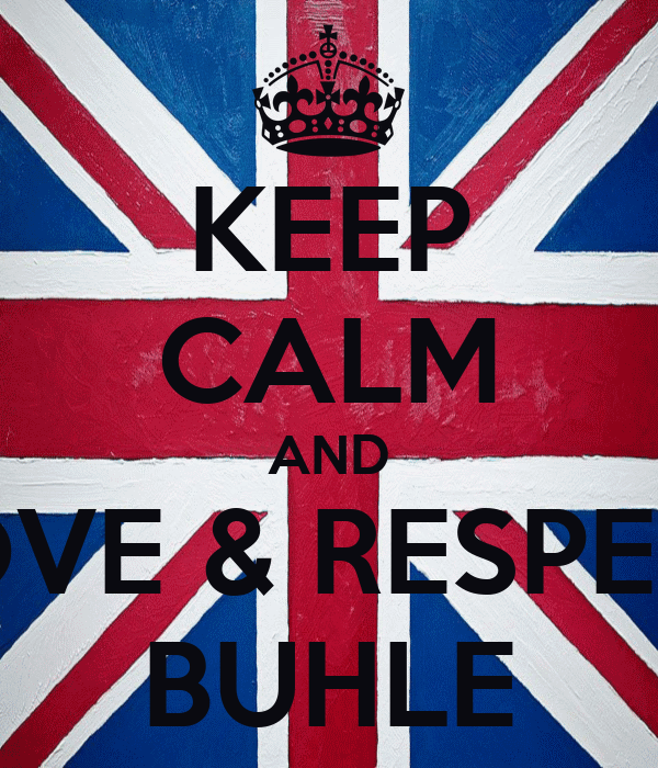 KEEP CALM AND LOVE & RESPECT BUHLE