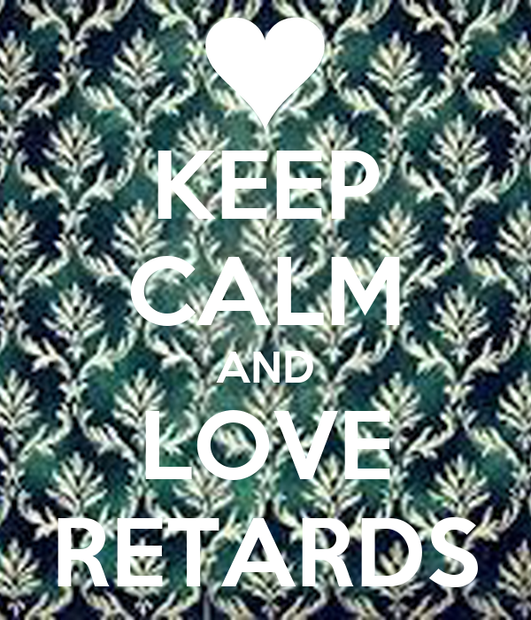KEEP CALM AND LOVE RETARDS
