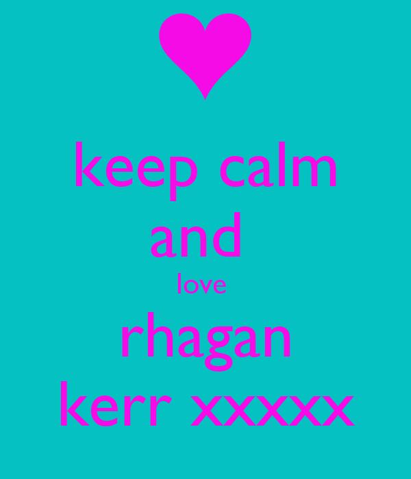 keep calm and  love  rhagan kerr xxxxx