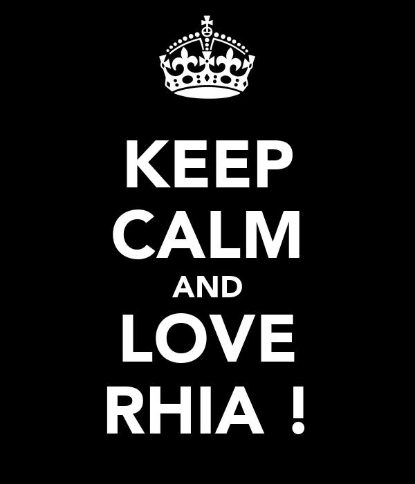 KEEP CALM AND LOVE RHIA !