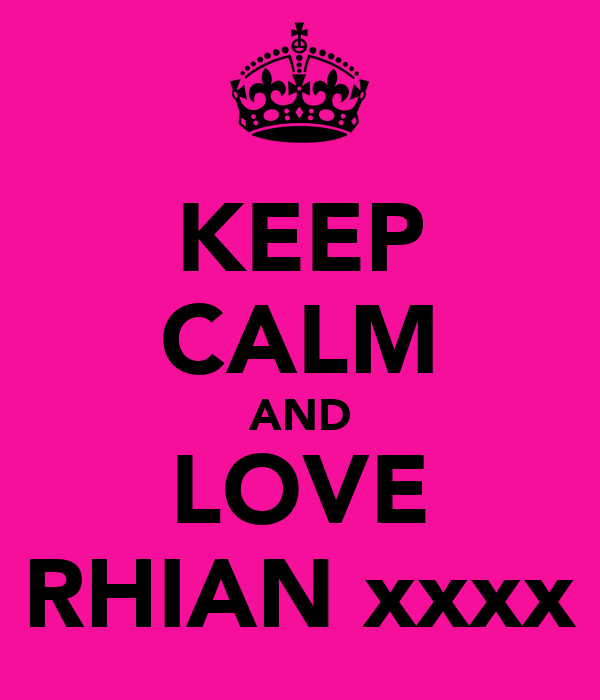 KEEP CALM AND LOVE RHIAN xxxx