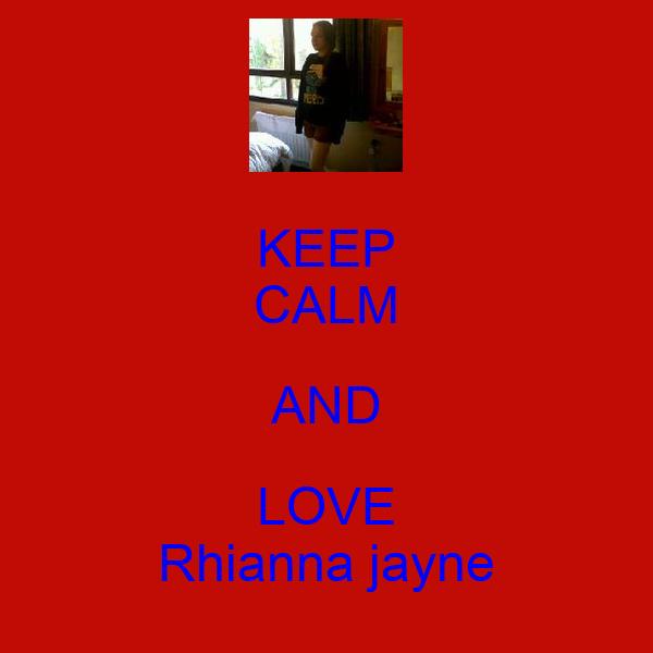 KEEP CALM AND LOVE Rhianna jayne