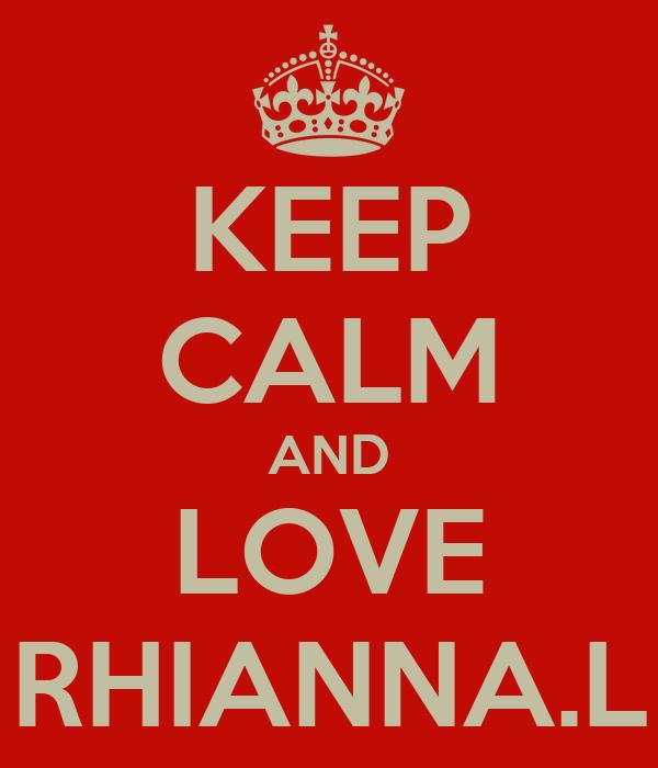 KEEP CALM AND LOVE RHIANNA.L