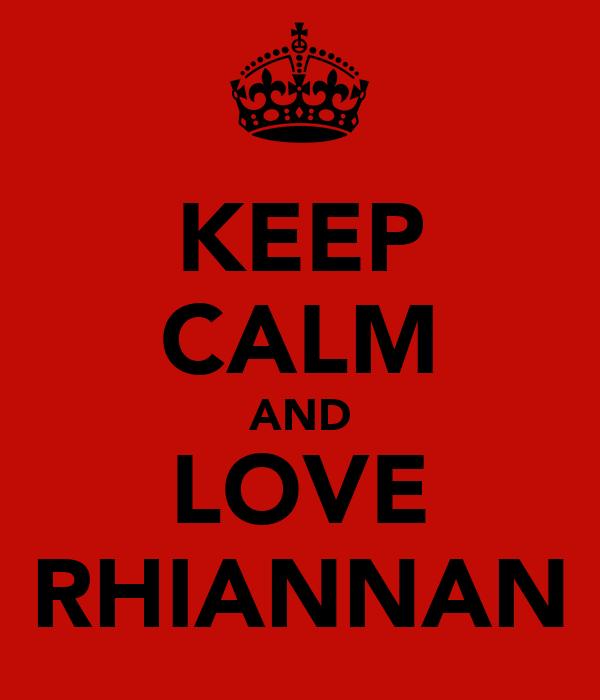 KEEP CALM AND LOVE RHIANNAN