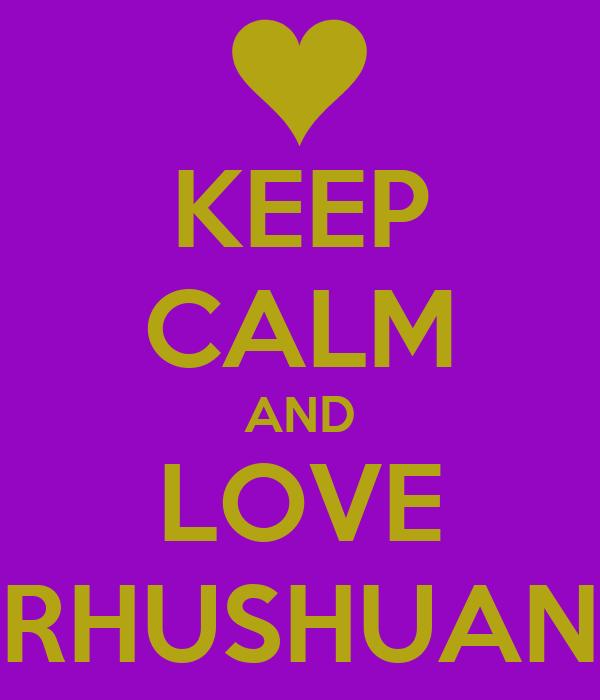 KEEP CALM AND LOVE RHUSHUAN