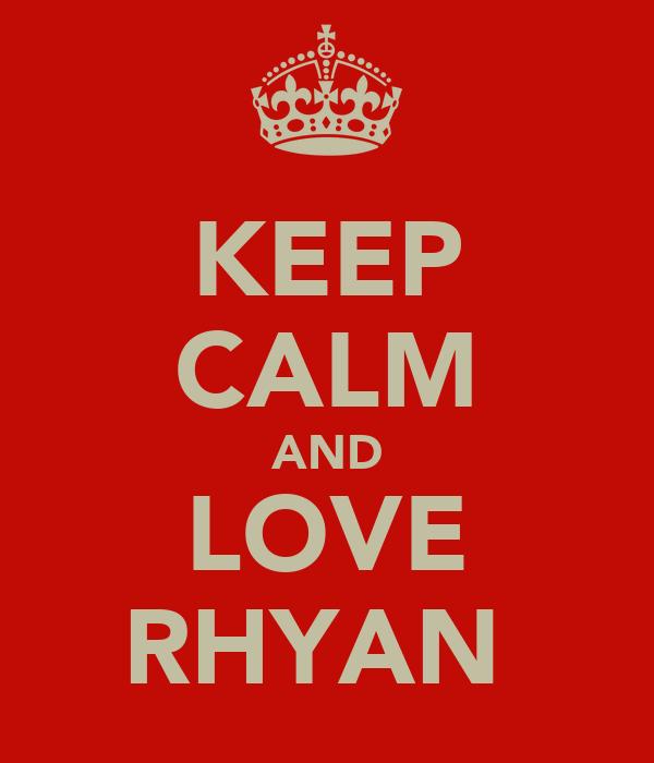 KEEP CALM AND LOVE RHYAN