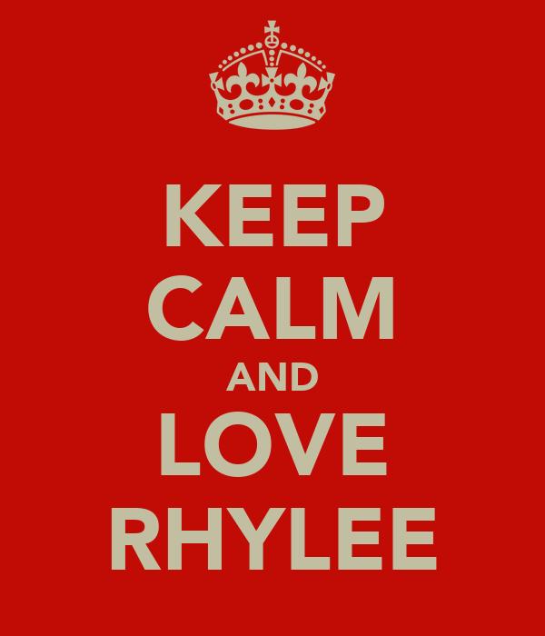 KEEP CALM AND LOVE RHYLEE