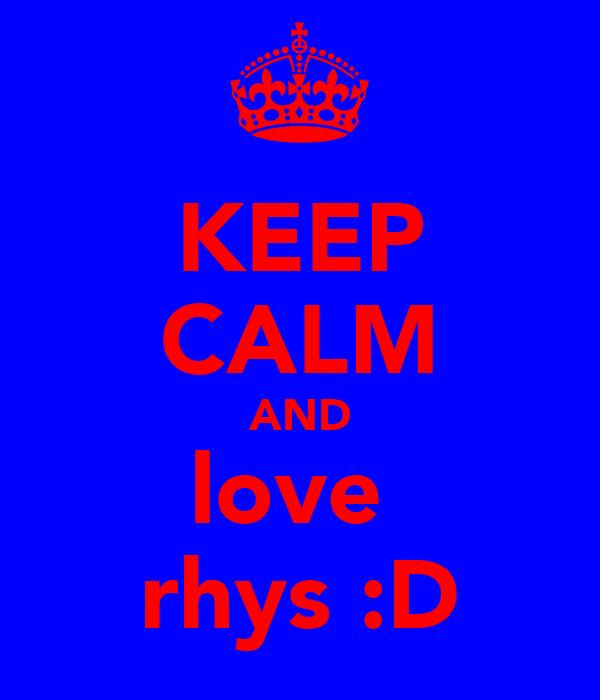 KEEP CALM AND love  rhys :D