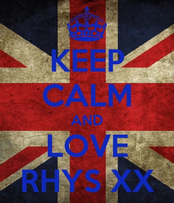 KEEP CALM AND LOVE RHYS XX