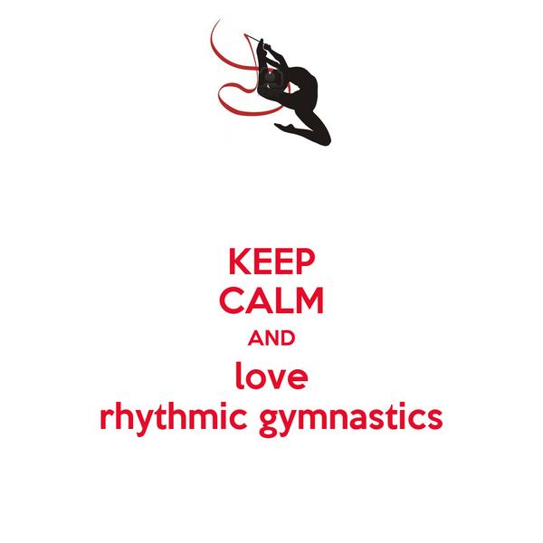 KEEP CALM AND love rhythmic gymnastics