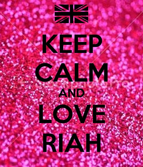 KEEP CALM AND LOVE RIAH