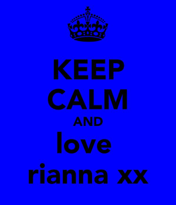 KEEP CALM AND love  rianna xx