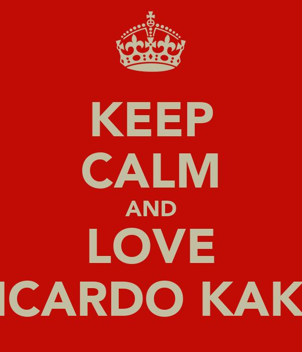 KEEP CALM AND LOVE RICARDO KAKA