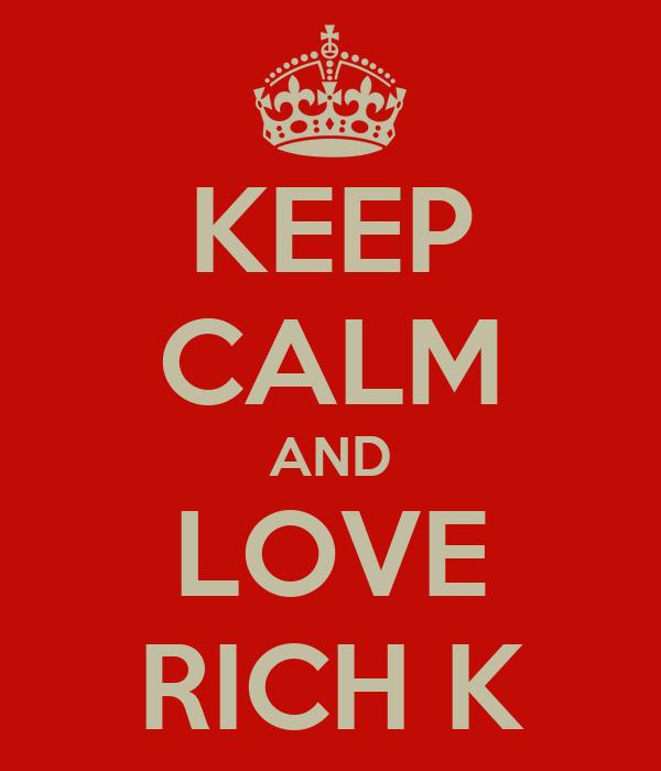 KEEP CALM AND LOVE RICH K