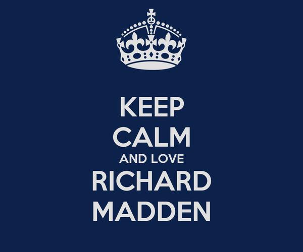 KEEP CALM AND LOVE RICHARD MADDEN