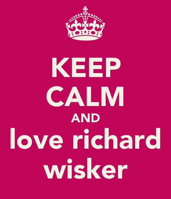 KEEP CALM AND love richard wisker