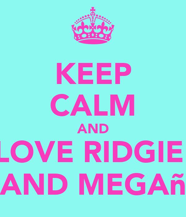 KEEP CALM AND LOVE RIDGIE  AND MEGAñ