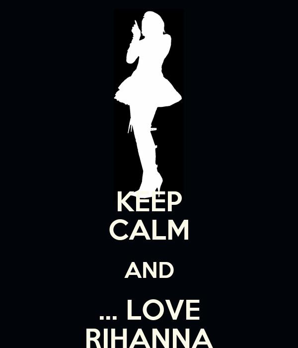KEEP CALM AND ... LOVE RIHANNA