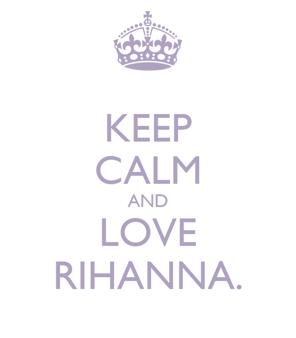 KEEP CALM AND LOVE RIHANNA.