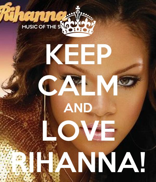 KEEP CALM AND LOVE RIHANNA!