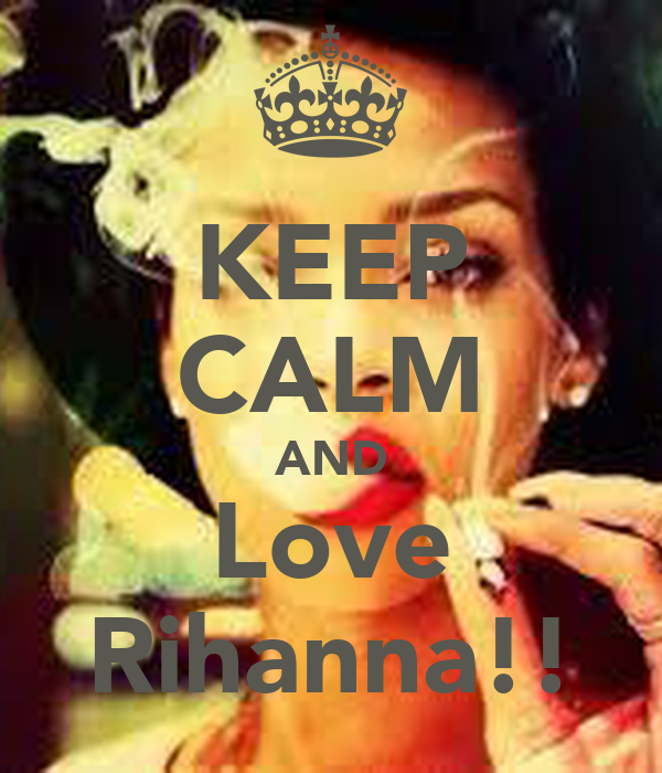 KEEP CALM AND Love Rihanna!!