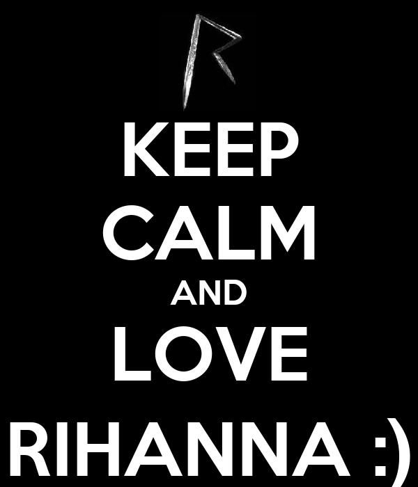KEEP CALM AND LOVE RIHANNA :)