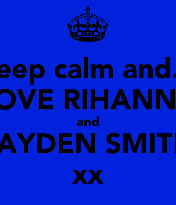 keep calm and... LOVE RIHANNA and JAYDEN SMITH xx
