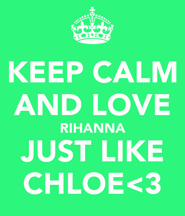 KEEP CALM AND LOVE RIHANNA JUST LIKE CHLOE<3