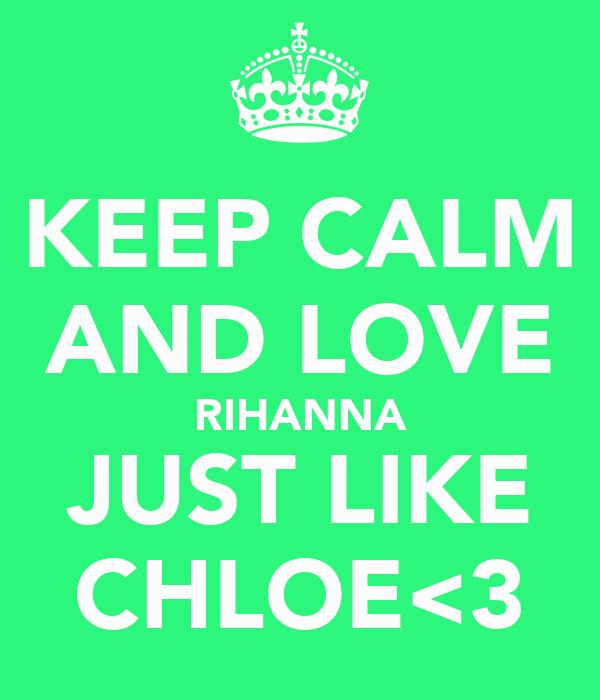 KEEP CALM AND LOVE RIHANNA JUST LIKE CHLOE<3