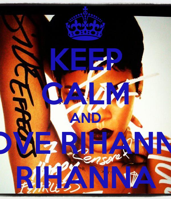 KEEP CALM AND LOVE RIHANNA RIHANNA