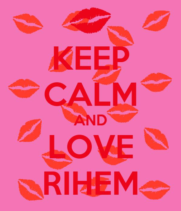 KEEP CALM AND LOVE RIHEM