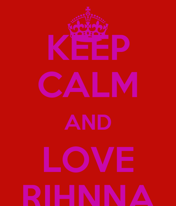 KEEP CALM AND LOVE RIHNNA