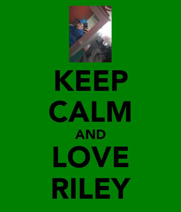 KEEP CALM AND LOVE RILEY
