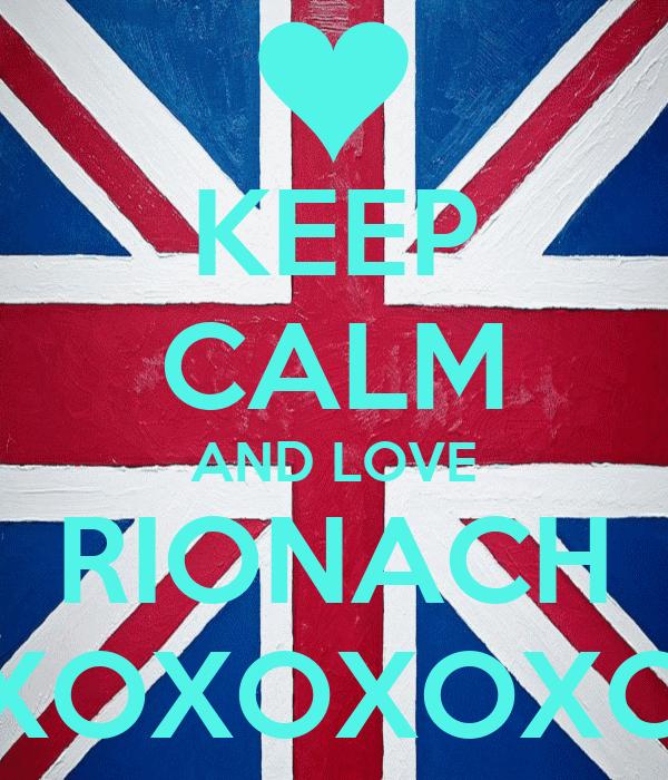 KEEP CALM AND LOVE RIONACH XOXOXOXO
