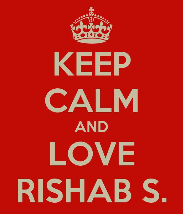 KEEP CALM AND LOVE RISHAB S.