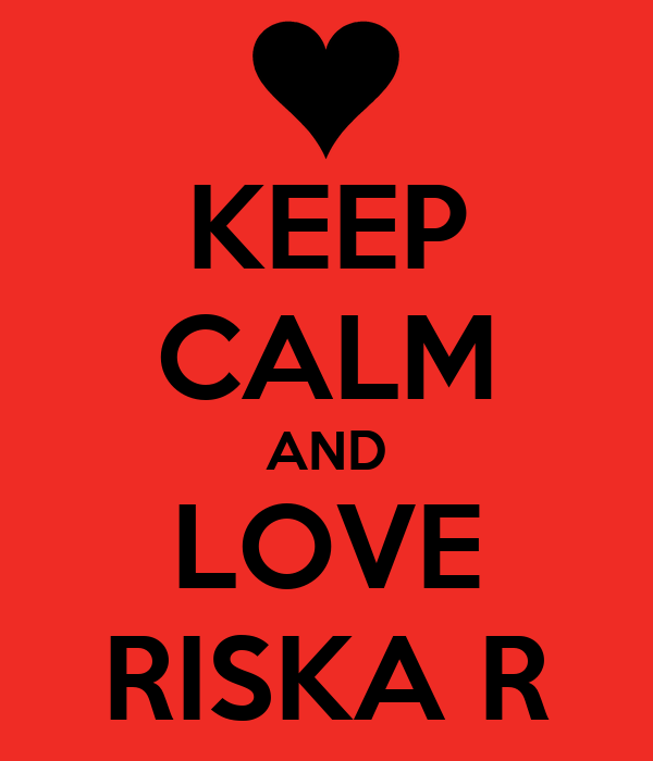 KEEP CALM AND LOVE RISKA R