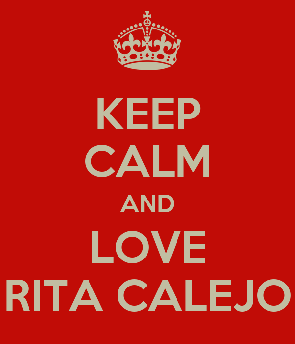 KEEP CALM AND LOVE RITA CALEJO