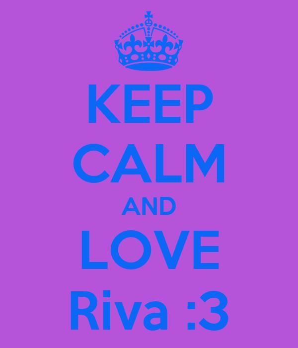 KEEP CALM AND LOVE Riva :3