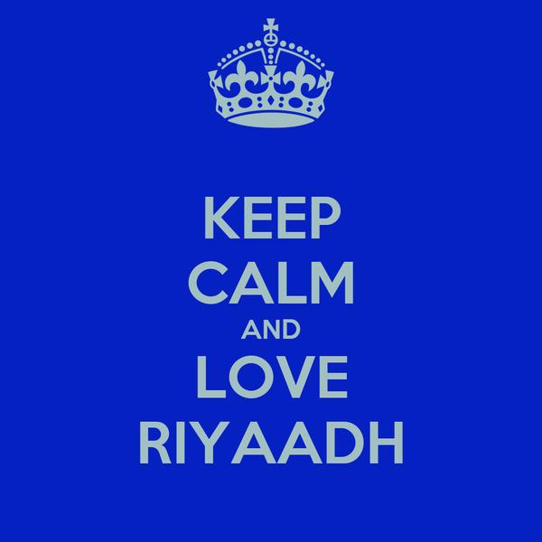 KEEP CALM AND LOVE RIYAADH
