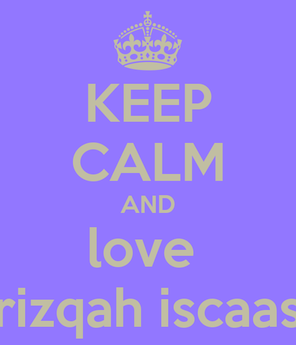 KEEP CALM AND love  rizqah iscaas