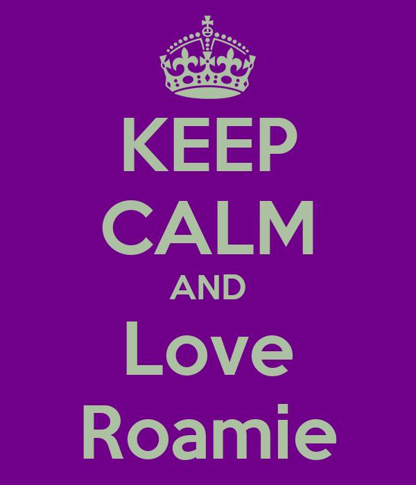 KEEP CALM AND Love Roamie