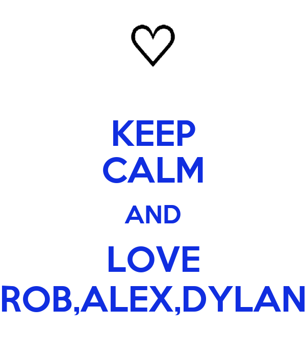KEEP CALM AND LOVE ROB,ALEX,DYLAN