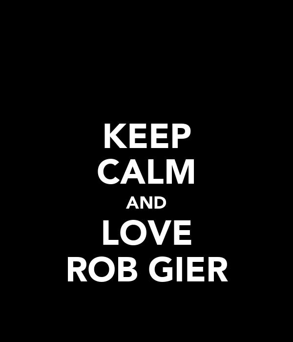 KEEP CALM AND LOVE ROB GIER