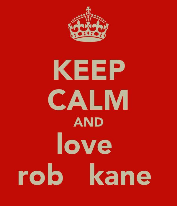 KEEP CALM AND love  rob   kane