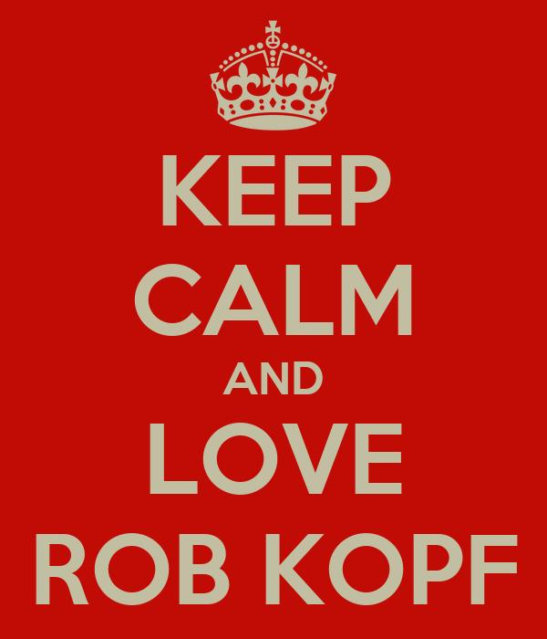 KEEP CALM AND LOVE ROB KOPF